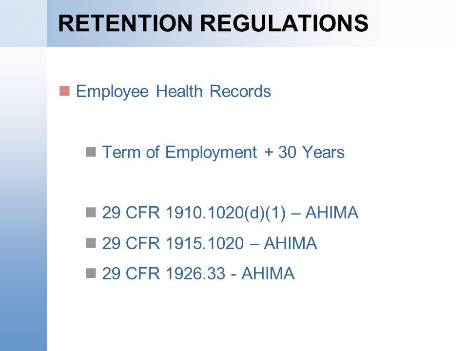RETENTION REGULATIONS Employee Health Records Term of Employment + 30 Years 29 CFR 1910.1020(d)(1) – AHIMA 29 CFR 1915.1020 – AHIMA 29 CFR 1926.33 - A