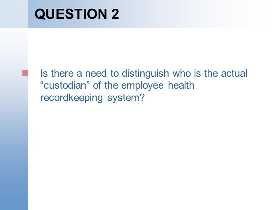 QUESTION 2 Is there a need to distinguish who is the actual custodian of the employee health recordkeeping system?