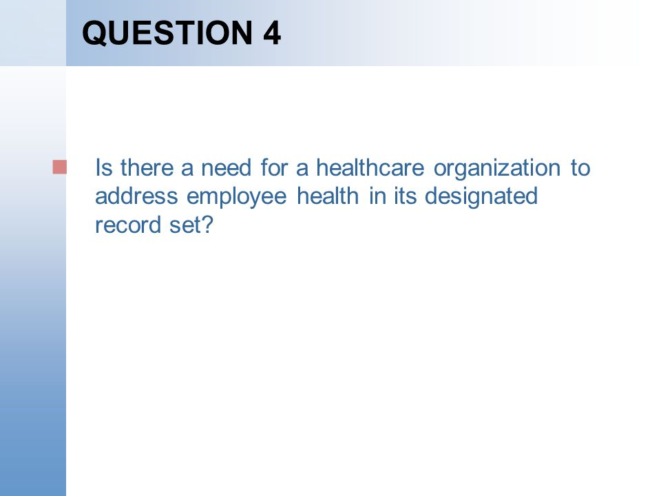 QUESTION 4 Is there a need for a healthcare organization to address employee health in its designated record set?