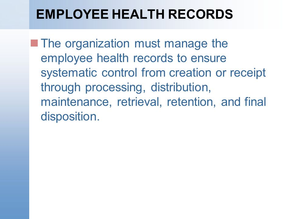 EMPLOYEE HEALTH RECORDS The organization must manage the employee health records to ensure systematic control from creation or receipt through processing, distribution, maintenance, retrieval, retention, and final disposition.