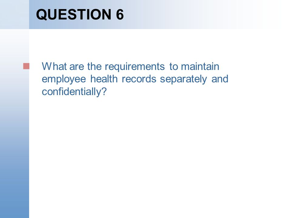 QUESTION 6 What are the requirements to maintain employee health records separately and confidentially