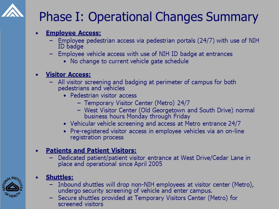 Phase I: Operational Changes Summary Employee Access: –Employee pedestrian access via pedestrian portals (24/7) with use of NIH ID badge –Employee vehicle access with use of NIH ID badge at entrances No change to current vehicle gate schedule Visitor Access: –All visitor screening and badging at perimeter of campus for both pedestrians and vehicles Pedestrian visitor access –Temporary Visitor Center (Metro) 24/7 –West Visitor Center (Old Georgetown and South Drive) normal business hours Monday through Friday Vehicular vehicle screening and access at Metro entrance 24/7 Pre-registered visitor access in employee vehicles via an on-line registration process Patients and Patient Visitors: –Dedicated patient/patient visitor entrance at West Drive/Cedar Lane in place and operational since April 2005 Shuttles: –Inbound shuttles will drop non-NIH employees at visitor center (Metro), undergo security screening of vehicle and enter campus.