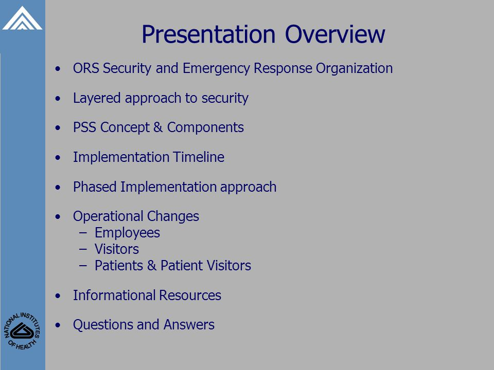 Presentation Overview ORS Security and Emergency Response Organization Layered approach to security PSS Concept & Components Implementation Timeline Phased Implementation approach Operational Changes –Employees –Visitors –Patients & Patient Visitors Informational Resources Questions and Answers
