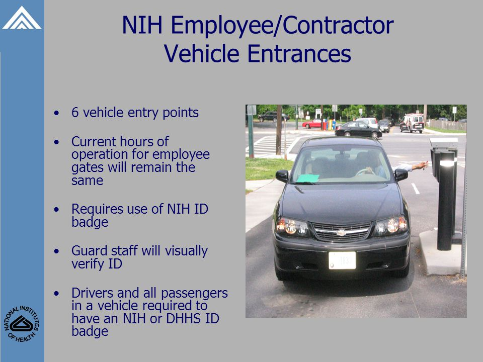 NIH Employee/Contractor Vehicle Entrances 6 vehicle entry points Current hours of operation for employee gates will remain the same Requires use of NIH ID badge Guard staff will visually verify ID Drivers and all passengers in a vehicle required to have an NIH or DHHS ID badge