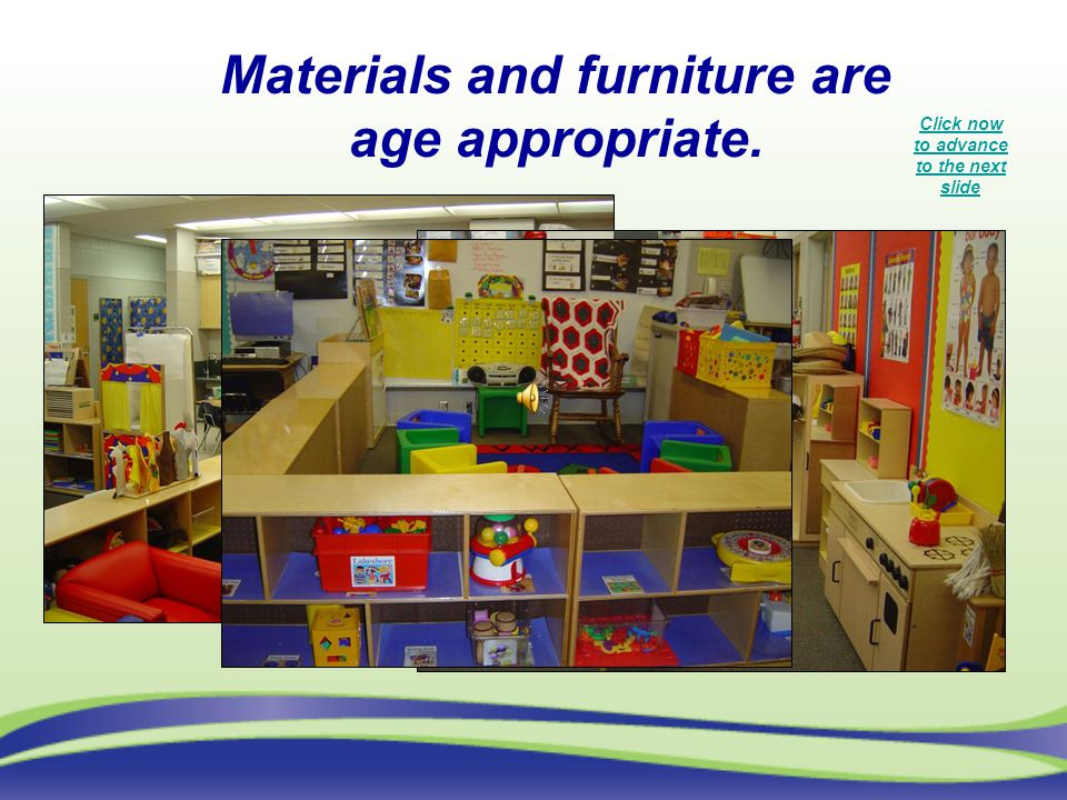 Materials and furniture are age appropriate. Click now to advance to the next slide