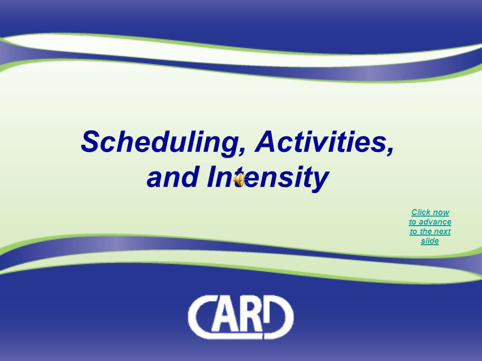 Scheduling, Activities, and Intensity Click now to advance to the next slide