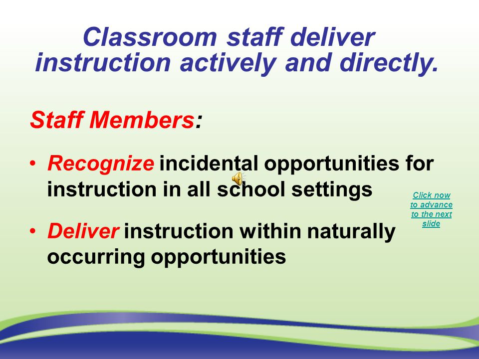 Staff Members: Recognize incidental opportunities for instruction in all school settings Deliver instruction within naturally occurring opportunities Classroom staff deliver instruction actively and directly.