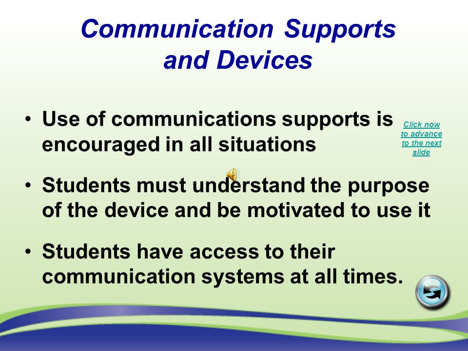 Communication Supports and Devices Use of communications supports is encouraged in all situations Students must understand the purpose of the device and be motivated to use it Students have access to their communication systems at all times.