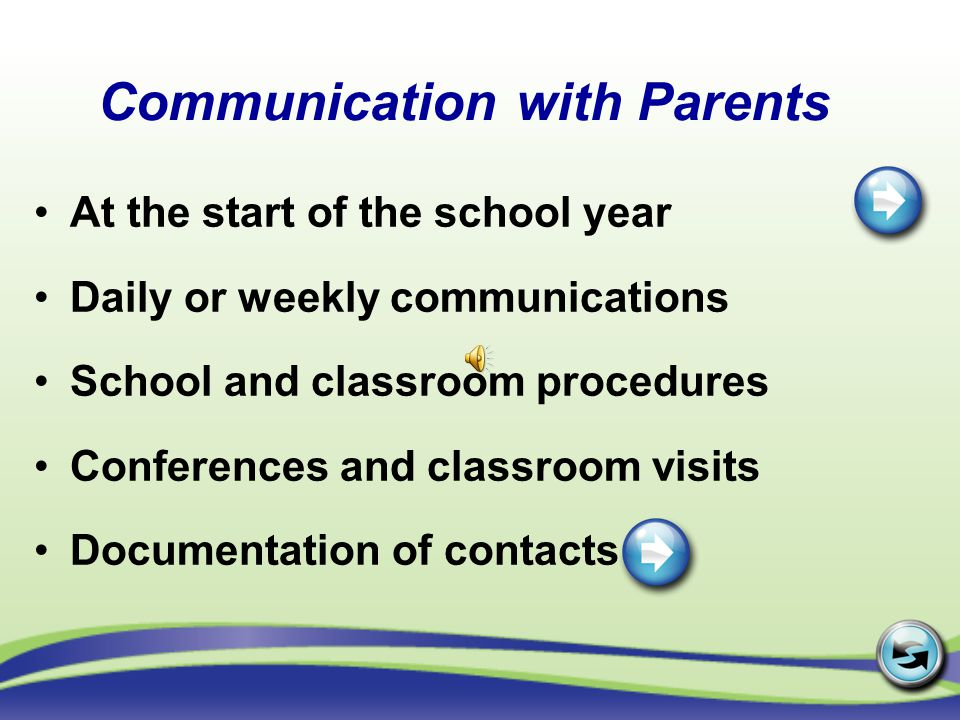 Communication with Parents At the start of the school year Daily or weekly communications School and classroom procedures Conferences and classroom visits Documentation of contacts