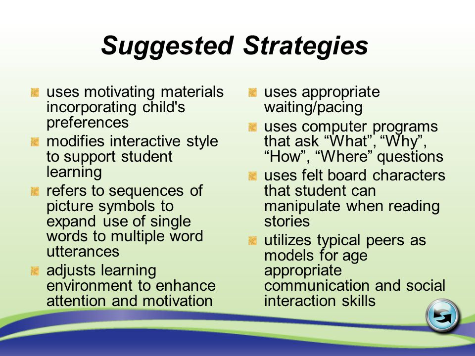 uses motivating materials incorporating child s preferences modifies interactive style to support student learning refers to sequences of picture symbols to expand use of single words to multiple word utterances adjusts learning environment to enhance attention and motivation uses appropriate waiting/pacing uses computer programs that ask What, Why, How, Where questions uses felt board characters that student can manipulate when reading stories utilizes typical peers as models for age appropriate communication and social interaction skills Suggested Strategies