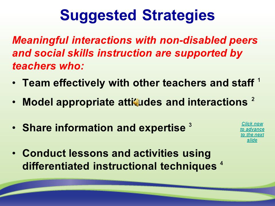 Suggested Strategies Team effectively with other teachers and staff 1 Model appropriate attitudes and interactions 2 Share information and expertise 3 Conduct lessons and activities using differentiated instructional techniques 4 Meaningful interactions with non-disabled peers and social skills instruction are supported by teachers who: Click now to advance to the next slide