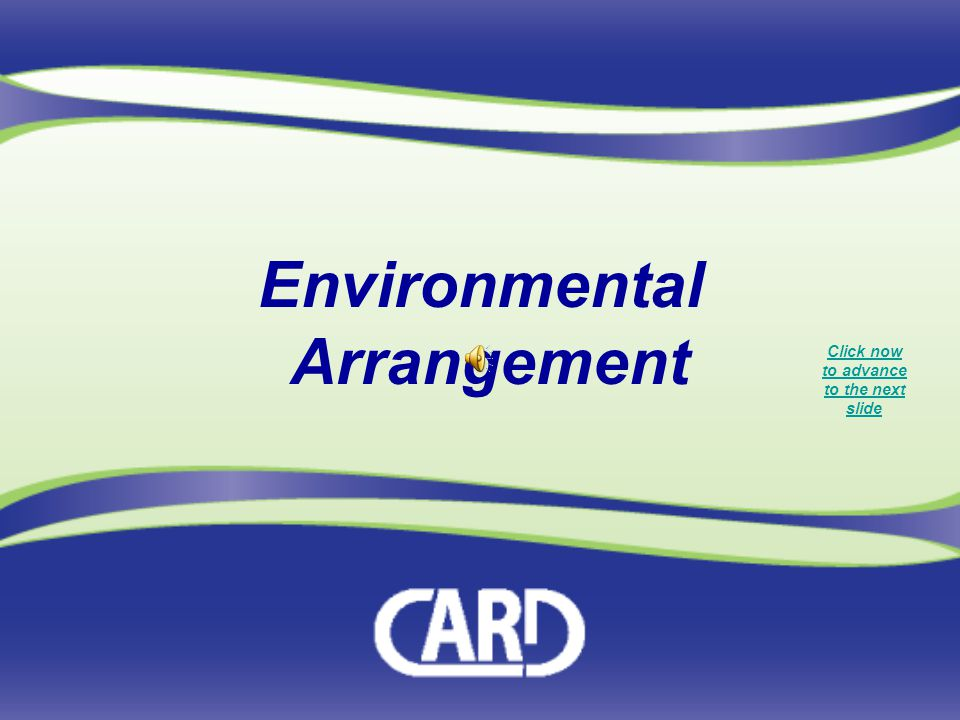 Environmental Arrangement Click now to advance to the next slide