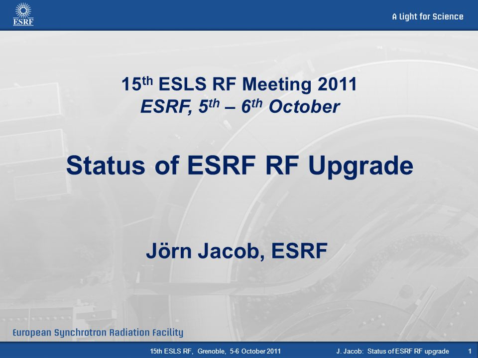 Jörn Jacob, ESRF 15 th ESLS RF Meeting 2011 ESRF, 5 th – 6 th October Status of ESRF RF Upgrade 115th ESLS RF, Grenoble, 5-6 October 2011J. Jacob: Sta