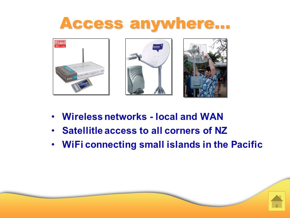 Access anywhere… Wireless networks - local and WAN Satellitle access to all corners of NZ WiFi connecting small islands in the Pacific