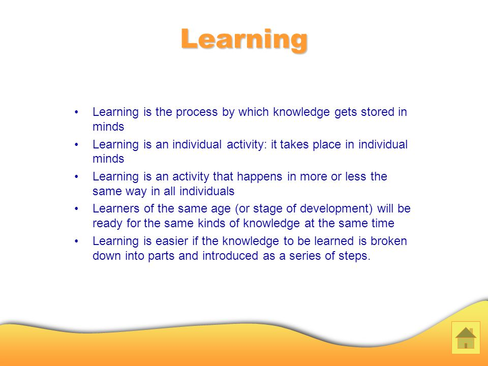 Learning Learning is the process by which knowledge gets stored in minds Learning is an individual activity: it takes place in individual minds Learning is an activity that happens in more or less the same way in all individuals Learners of the same age (or stage of development) will be ready for the same kinds of knowledge at the same time Learning is easier if the knowledge to be learned is broken down into parts and introduced as a series of steps.