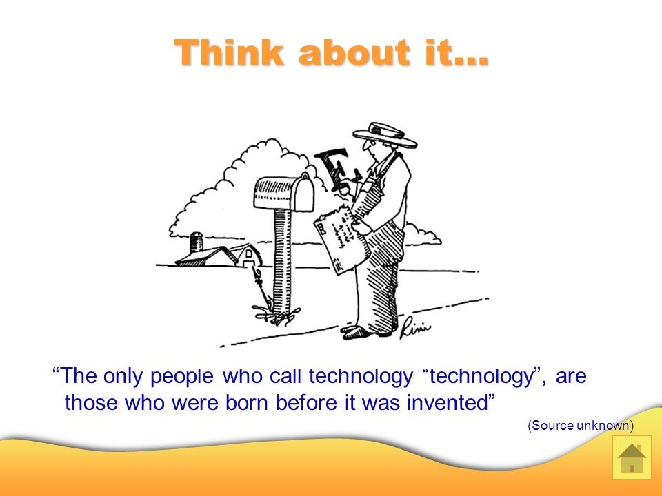 Think about it… The only people who call technology technology, are those who were born before it was invented (Source unknown)
