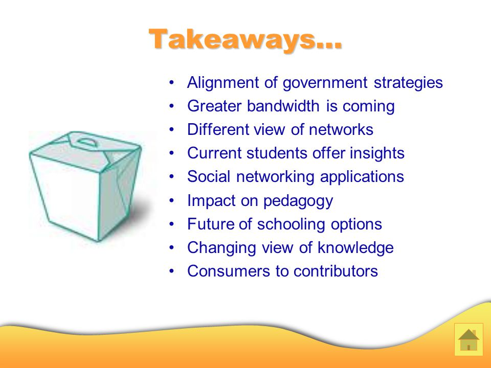 Takeaways… Alignment of government strategies Greater bandwidth is coming Different view of networks Current students offer insights Social networking applications Impact on pedagogy Future of schooling options Changing view of knowledge Consumers to contributors