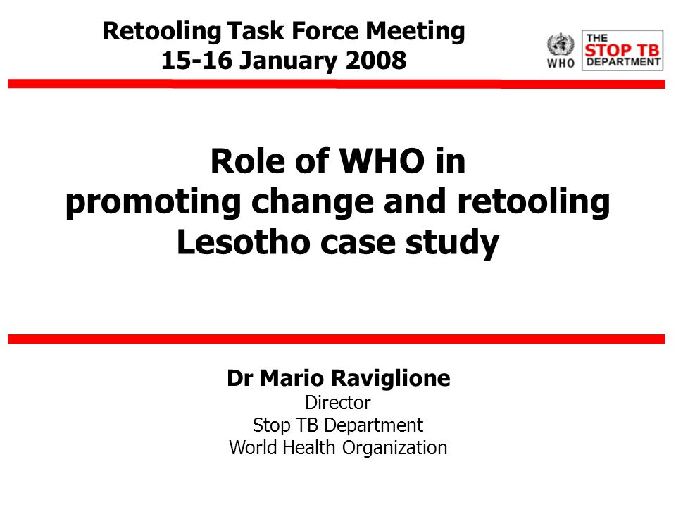 Dr Mario Raviglione Director Stop TB Department World Health Organization Role of WHO in promoting change and retooling Lesotho case study Retooling T