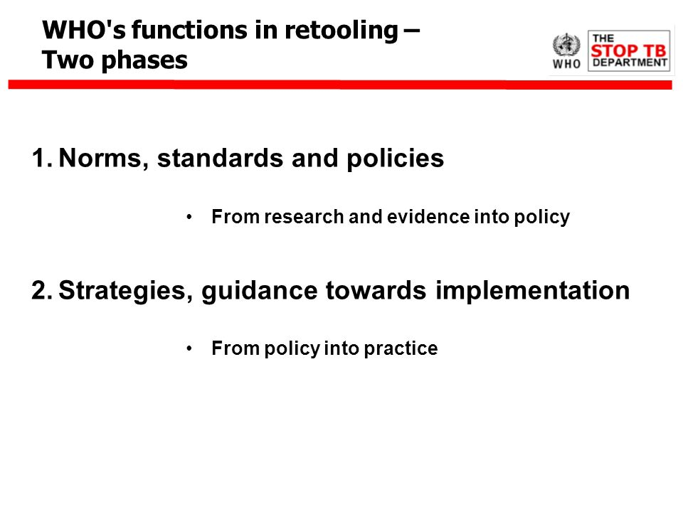 1.Norms, standards and policies From research and evidence into policy 2.Strategies, guidance towards implementation From policy into practice WHO's f