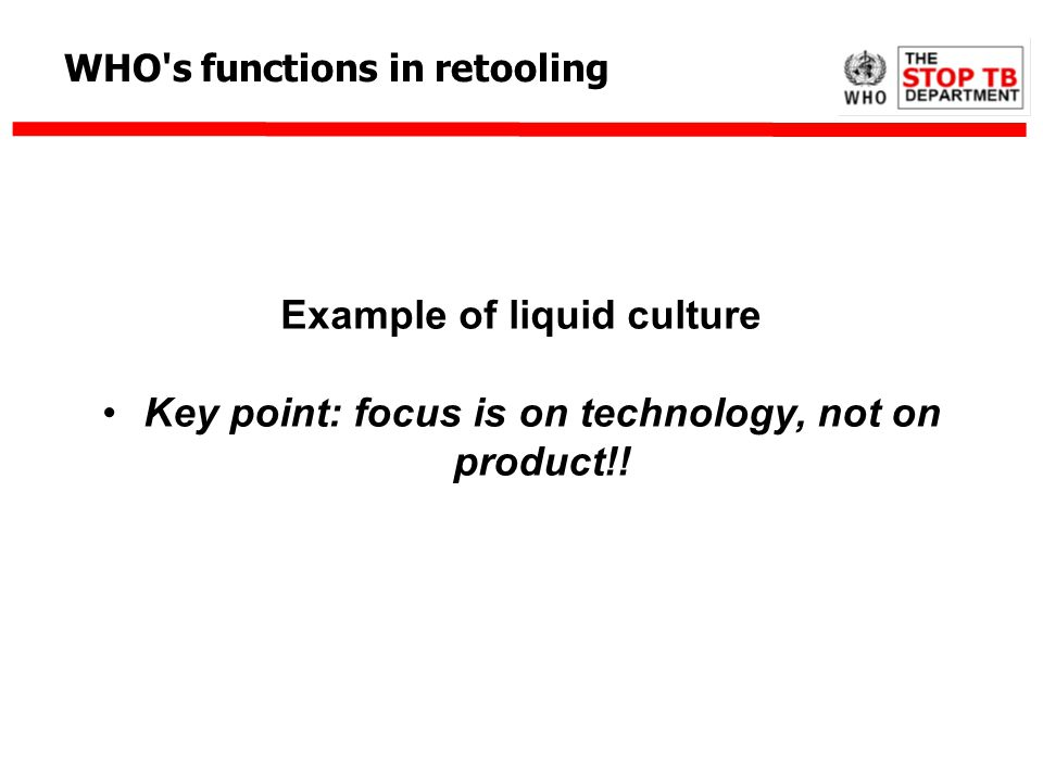 WHO's functions in retooling Example of liquid culture Key point: focus is on technology, not on product!!