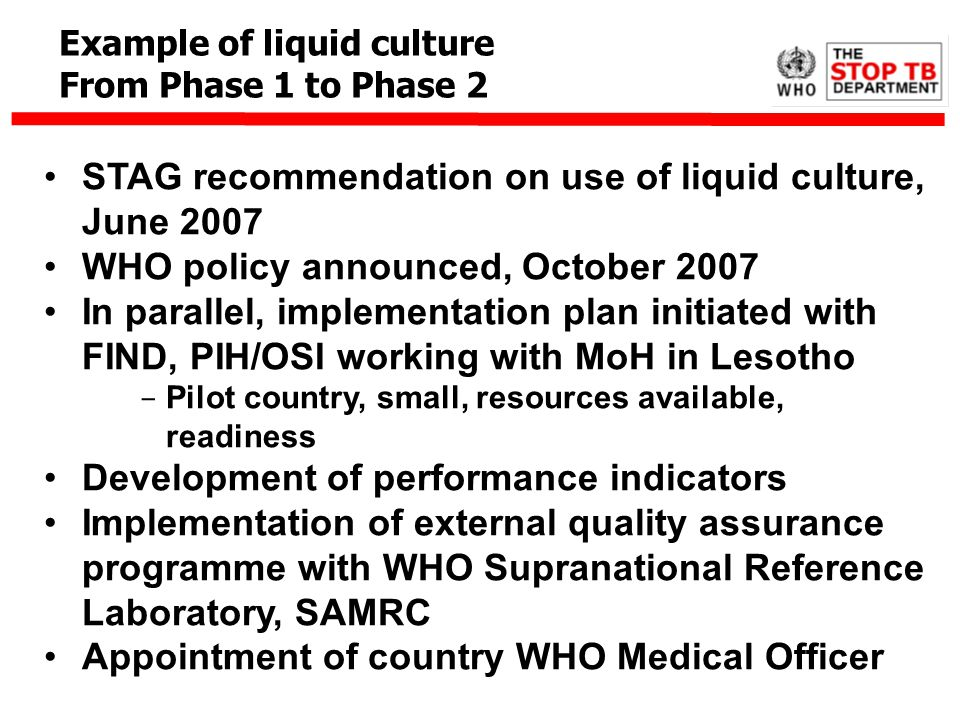 STAG recommendation on use of liquid culture, June 2007 WHO policy announced, October 2007 In parallel, implementation plan initiated with FIND, PIH/O