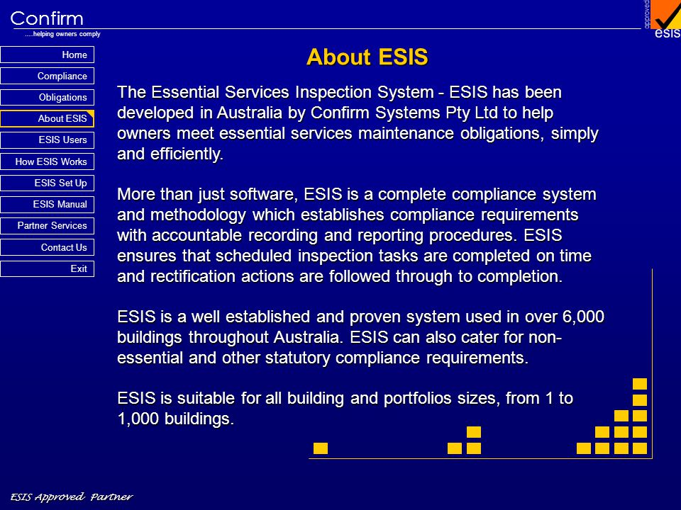 Home Compliance ESIS Approved Partner Obligations About ESIS Confirm ….helping owners comply How ESIS Works Partner Services Contact Us Exit ESIS Set Up ESIS Manual ESIS Users About ESIS The Essential Services Inspection System - ESIS has been developed in Australia by Confirm Systems Pty Ltd to help owners meet essential services maintenance obligations, simply and efficiently.