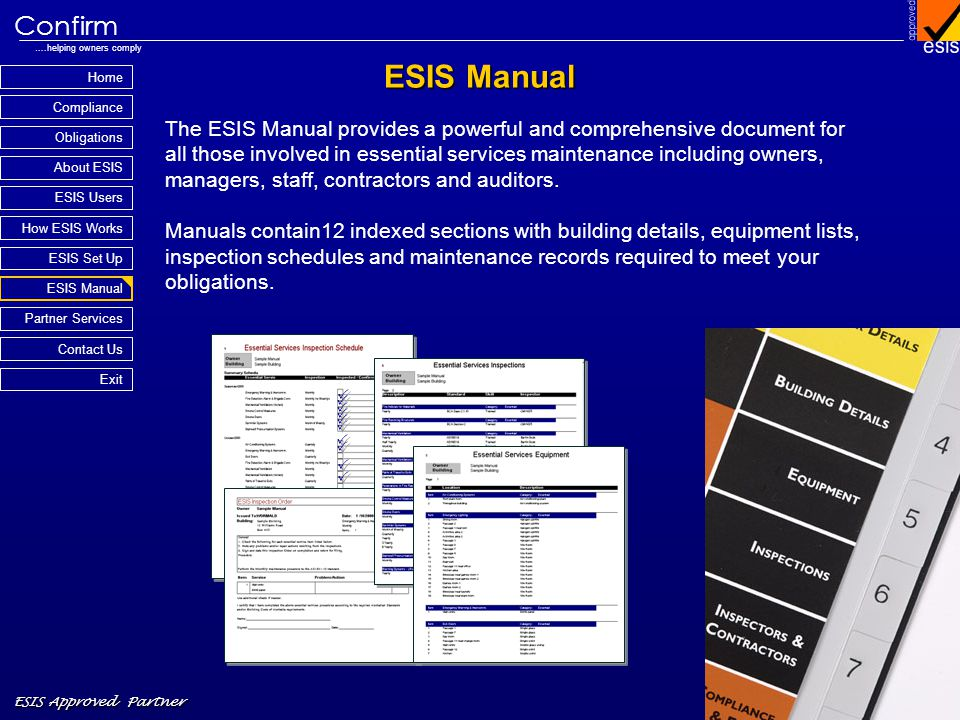 Home Compliance ESIS Approved Partner Obligations About ESIS Confirm ….helping owners comply How ESIS Works Partner Services Contact Us Exit ESIS Set Up ESIS Manual ESIS Users ESIS Manual The ESIS Manual provides a powerful and comprehensive document for all those involved in essential services maintenance including owners, managers, staff, contractors and auditors.