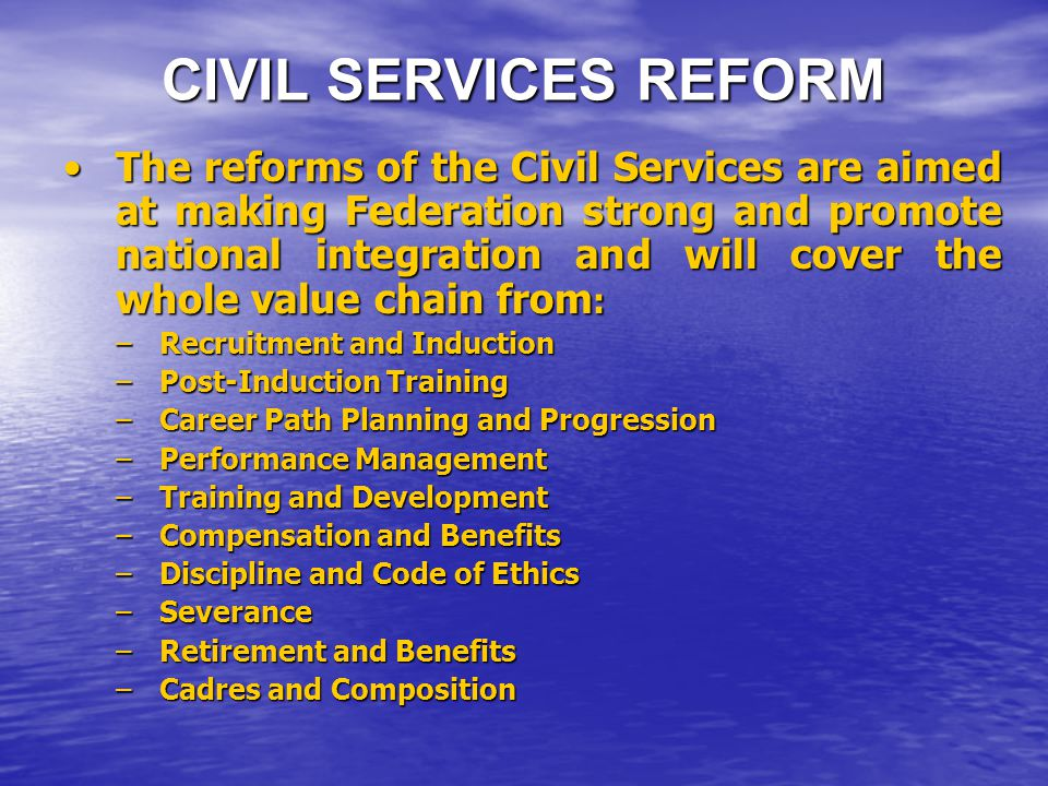 CIVIL SERVICES REFORM The reforms of the Civil Services are aimed at making Federation strong and promote national integration and will cover the whole value chain from :The reforms of the Civil Services are aimed at making Federation strong and promote national integration and will cover the whole value chain from : –Recruitment and Induction –Post-Induction Training –Career Path Planning and Progression –Performance Management –Training and Development –Compensation and Benefits –Discipline and Code of Ethics –Severance –Retirement and Benefits –Cadres and Composition