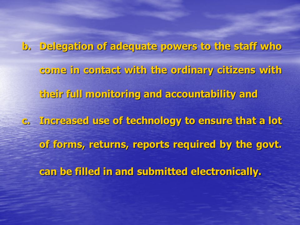 b.Delegation of adequate powers to the staff who come in contact with the ordinary citizens with their full monitoring and accountability and c.Increased use of technology to ensure that a lot of forms, returns, reports required by the govt.