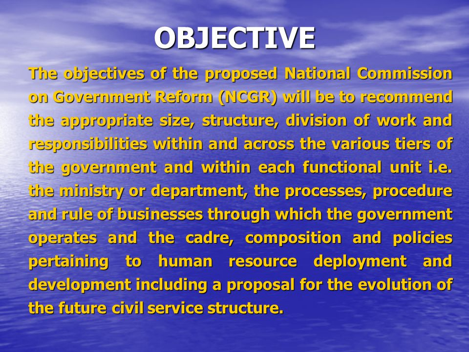 OBJECTIVE The objectives of the proposed National Commission on Government Reform (NCGR) will be to recommend the appropriate size, structure, division of work and responsibilities within and across the various tiers of the government and within each functional unit i.e.