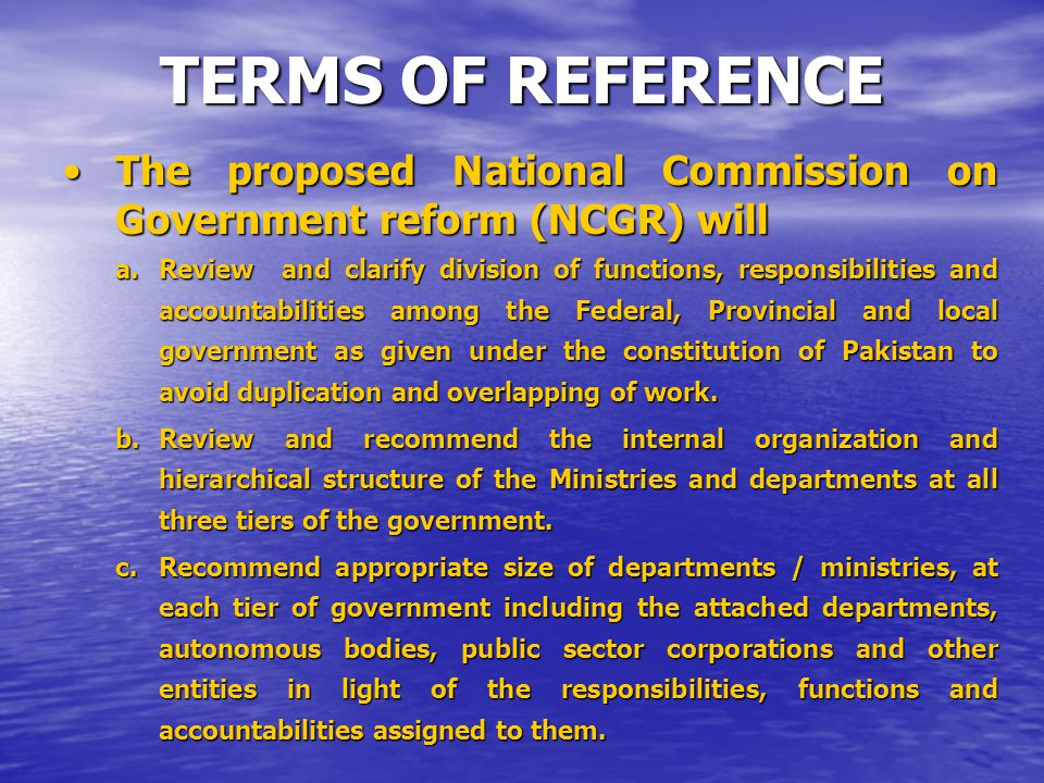 TERMS OF REFERENCE The proposed National Commission on Government reform (NCGR) willThe proposed National Commission on Government reform (NCGR) will a.Review and clarify division of functions, responsibilities and accountabilities among the Federal, Provincial and local government as given under the constitution of Pakistan to avoid duplication and overlapping of work.