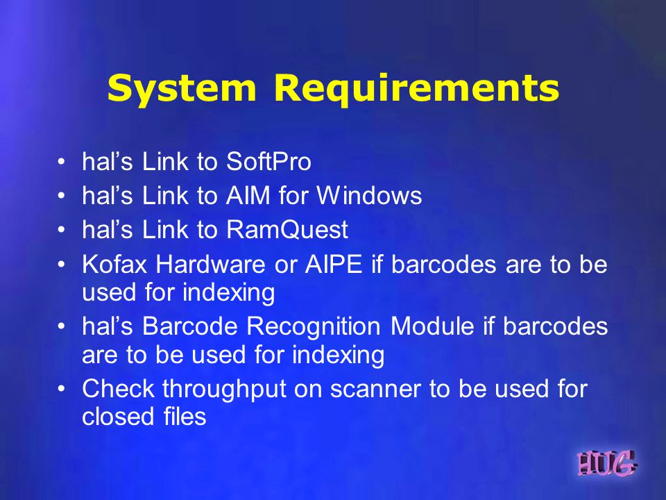 System Requirements hals Link to SoftPro hals Link to AIM for Windows hals Link to RamQuest Kofax Hardware or AIPE if barcodes are to be used for indexing hals Barcode Recognition Module if barcodes are to be used for indexing Check throughput on scanner to be used for closed files