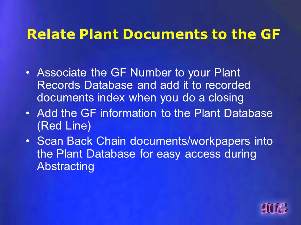 Relate Plant Documents to the GF Associate the GF Number to your Plant Records Database and add it to recorded documents index when you do a closing Add the GF information to the Plant Database (Red Line) Scan Back Chain documents/workpapers into the Plant Database for easy access during Abstracting