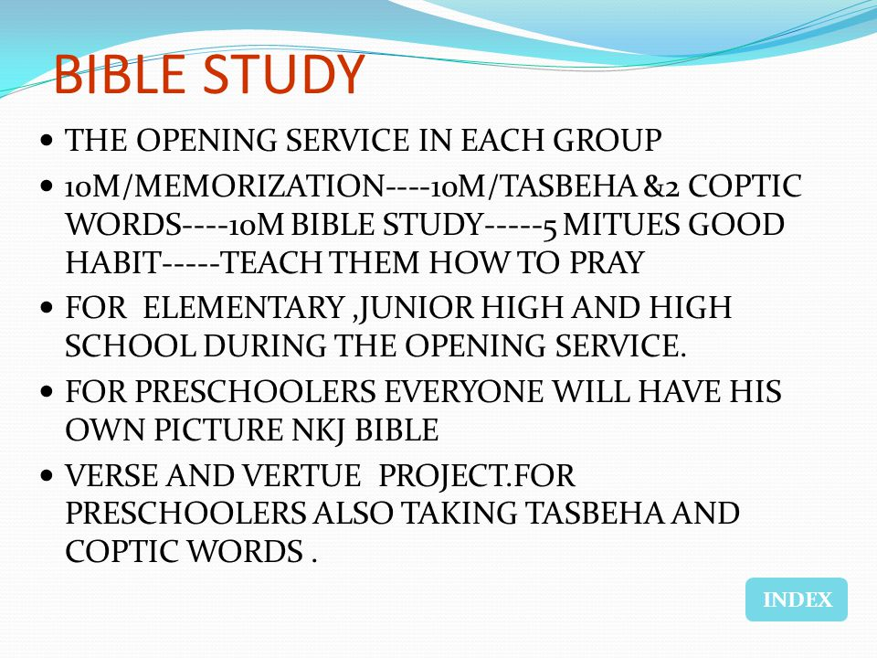 BIBLE STUDY THE OPENING SERVICE IN EACH GROUP 10M/MEMORIZATION----10M/TASBEHA &2 COPTIC WORDS----10M BIBLE STUDY-----5 MITUES GOOD HABIT-----TEACH THEM HOW TO PRAY FOR ELEMENTARY,JUNIOR HIGH AND HIGH SCHOOL DURING THE OPENING SERVICE.