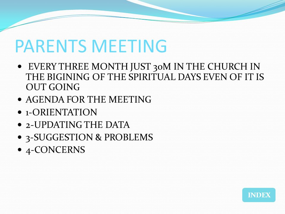 PARENTS MEETING EVERY THREE MONTH JUST 30M IN THE CHURCH IN THE BIGINING OF THE SPIRITUAL DAYS EVEN OF IT IS OUT GOING AGENDA FOR THE MEETING 1-ORIENTATION 2-UPDATING THE DATA 3-SUGGESTION & PROBLEMS 4-CONCERNS INDEX