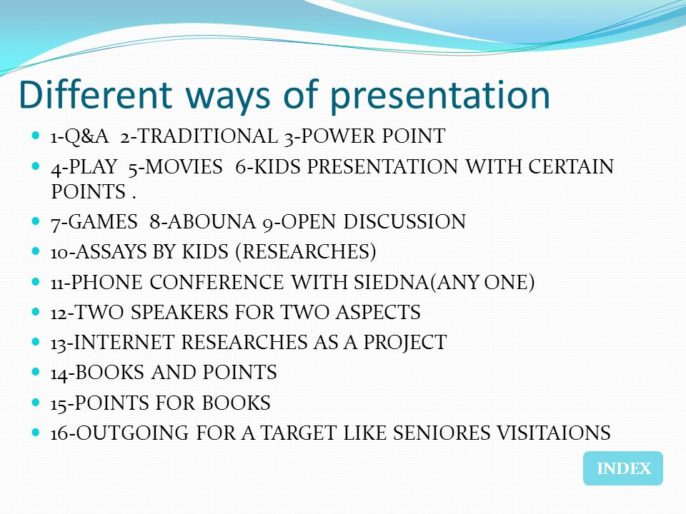 Different ways of presentation 1-Q&A 2-TRADITIONAL 3-POWER POINT 4-PLAY 5-MOVIES 6-KIDS PRESENTATION WITH CERTAIN POINTS. 7-GAMES 8-ABOUNA 9-OPEN DISC