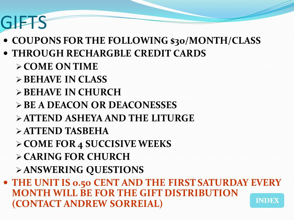 GIFTS COUPONS FOR THE FOLLOWING $30/MONTH/CLASS THROUGH RECHARGBLE CREDIT CARDS COME ON TIME BEHAVE IN CLASS BEHAVE IN CHURCH BE A DEACON OR DEACONESSES ATTEND ASHEYA AND THE LITURGE ATTEND TASBEHA COME FOR 4 SUCCISIVE WEEKS CARING FOR CHURCH ANSWERING QUESTIONS THE UNIT IS 0.50 CENT AND THE FIRST SATURDAY EVERY MONTH WILL BE FOR THE GIFT DISTRIBUTION (CONTACT ANDREW SORREIAL) INDEX