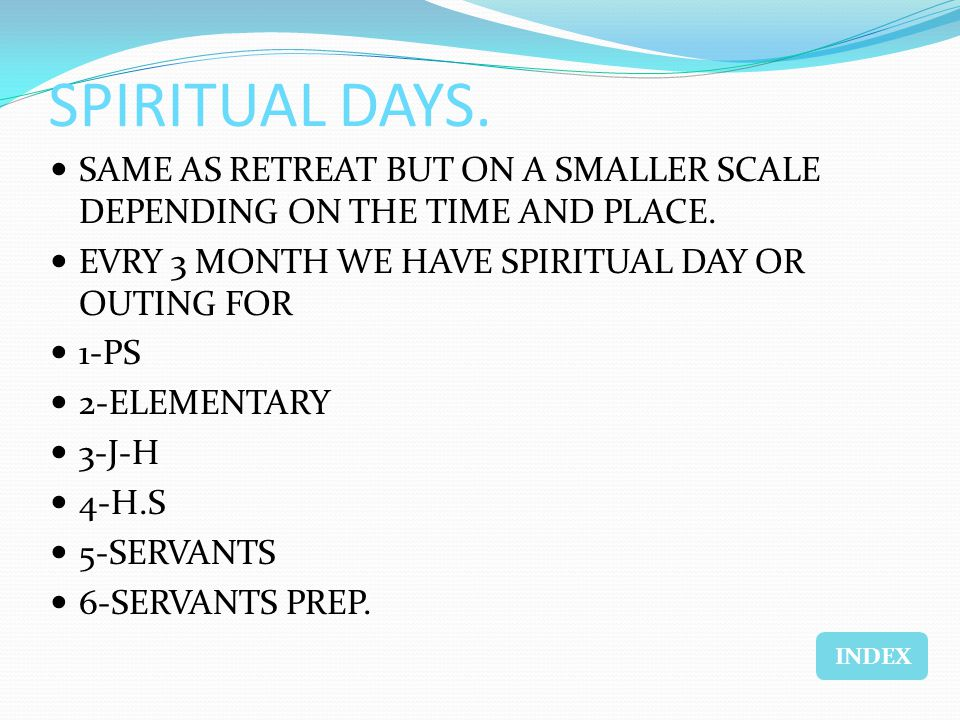 SPIRITUAL DAYS. SAME AS RETREAT BUT ON A SMALLER SCALE DEPENDING ON THE TIME AND PLACE. EVRY 3 MONTH WE HAVE SPIRITUAL DAY OR OUTING FOR 1-PS 2-ELEMEN