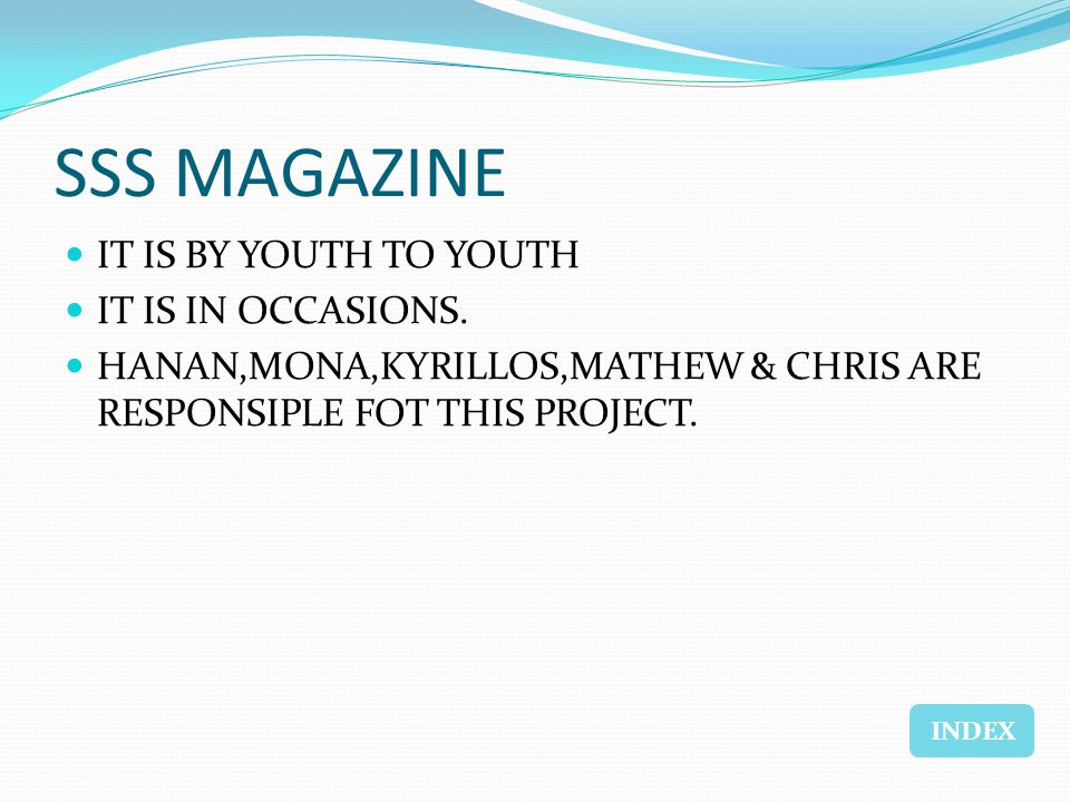 SSS MAGAZINE IT IS BY YOUTH TO YOUTH IT IS IN OCCASIONS. HANAN,MONA,KYRILLOS,MATHEW & CHRIS ARE RESPONSIPLE FOT THIS PROJECT. INDEX