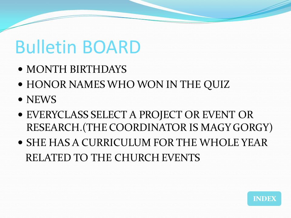 Bulletin BOARD MONTH BIRTHDAYS HONOR NAMES WHO WON IN THE QUIZ NEWS EVERYCLASS SELECT A PROJECT OR EVENT OR RESEARCH.(THE COORDINATOR IS MAGY GORGY) SHE HAS A CURRICULUM FOR THE WHOLE YEAR RELATED TO THE CHURCH EVENTS INDEX