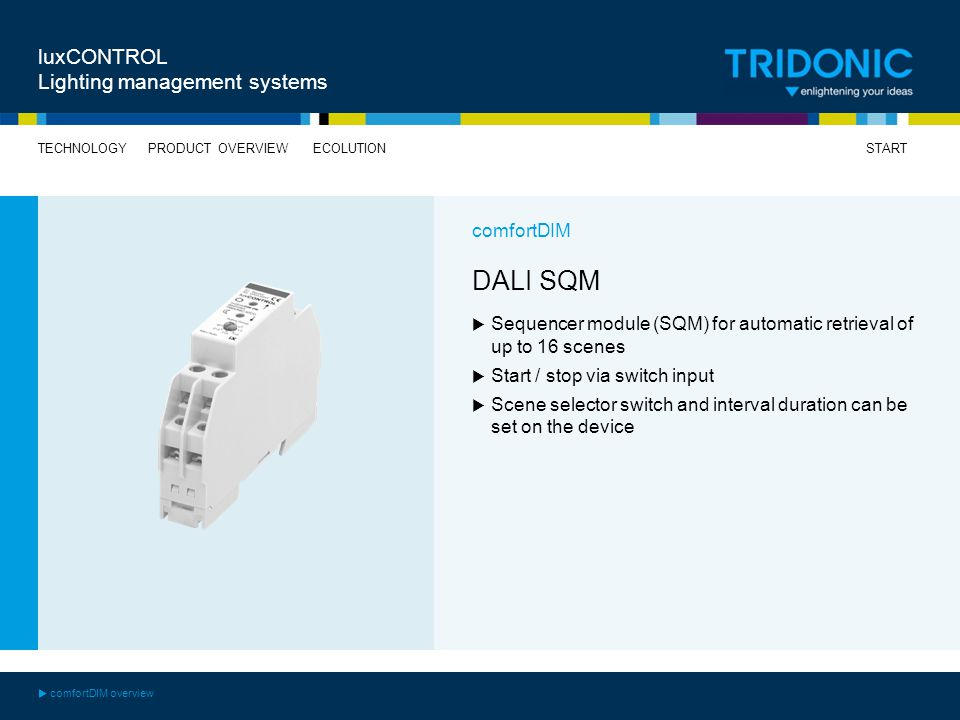 START TECHNOLOGYECOLUTIONPRODUCT OVERVIEW luxCONTROL Lighting management systems DALI SQM Sequencer module (SQM) for automatic retrieval of up to 16 scenes Start / stop via switch input Scene selector switch and interval duration can be set on the device comfortDIM comfortDIM overview