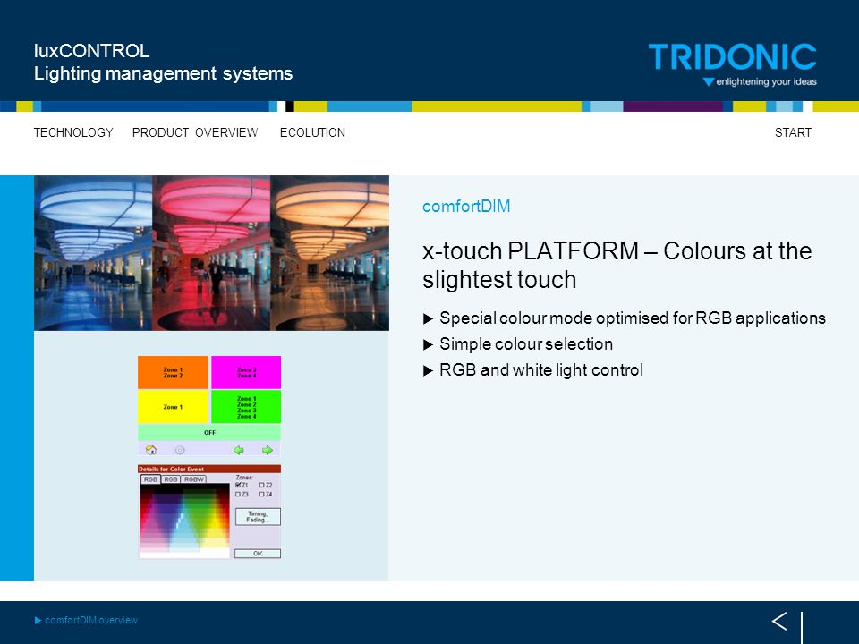 START TECHNOLOGYECOLUTIONPRODUCT OVERVIEW luxCONTROL Lighting management systems comfortDIM x-touch PLATFORM – Colours at the slightest touch Special colour mode optimised for RGB applications Simple colour selection RGB and white light control comfortDIM overview