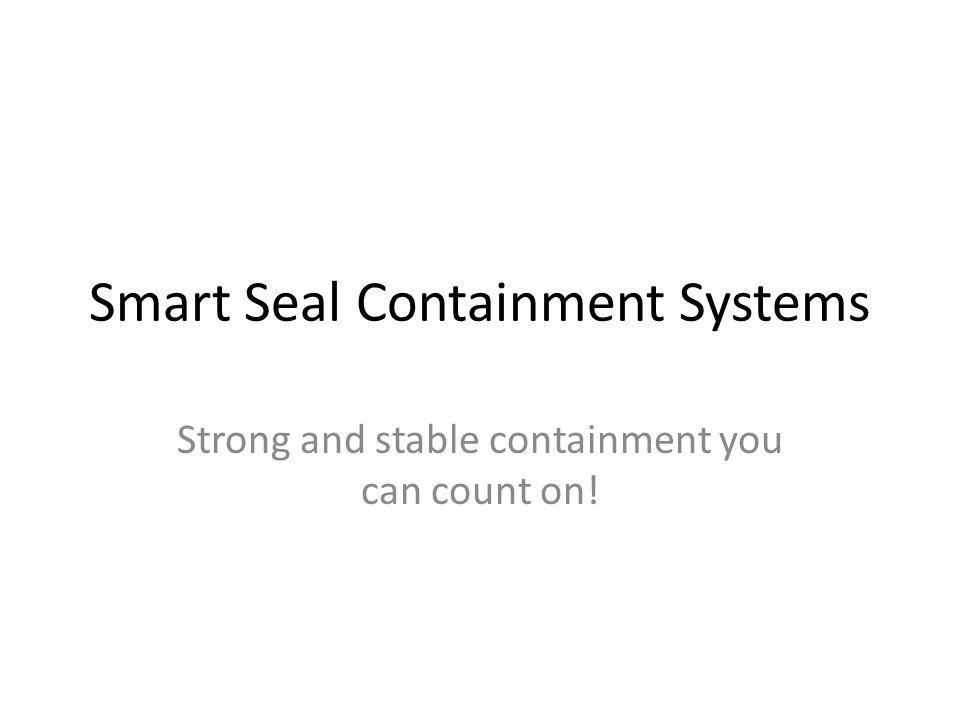Smart Seal Containment Systems Strong and stable containment you can count on!