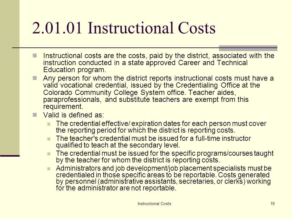 Instructional Costs19 2.01.01 Instructional Costs Instructional costs are the costs, paid by the district, associated with the instruction conducted in a state approved Career and Technical Education program.