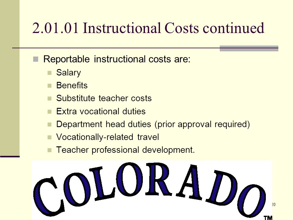 Instructional Costs20 2.01.01 Instructional Costs continued Reportable instructional costs are: Salary Benefits Substitute teacher costs Extra vocational duties Department head duties (prior approval required) Vocationally-related travel Teacher professional development.