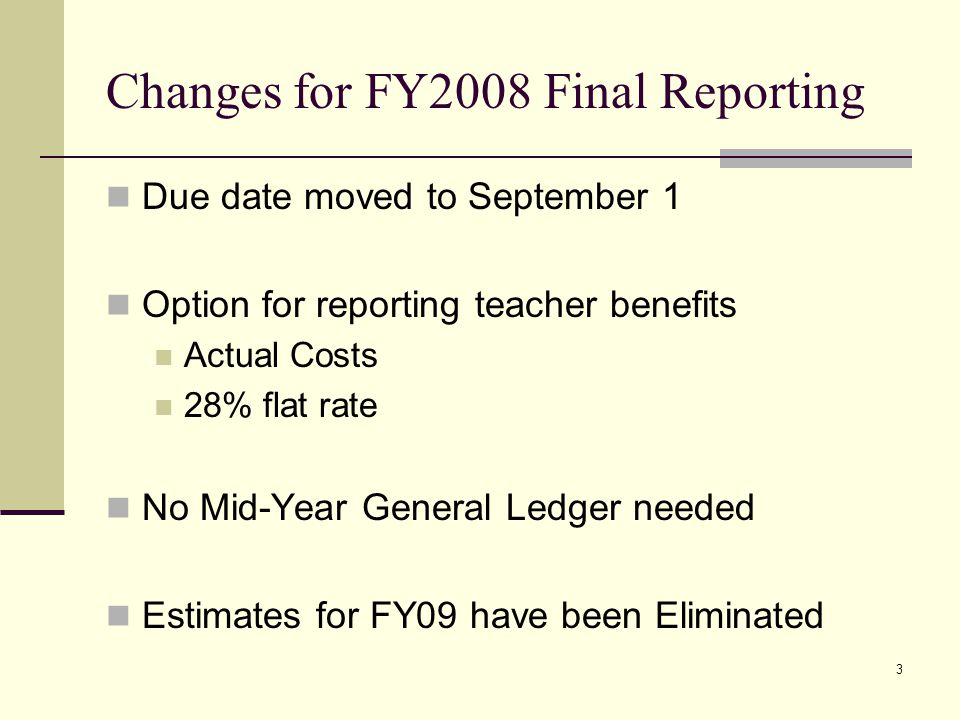 3 Changes for FY2008 Final Reporting Due date moved to September 1 Option for reporting teacher benefits Actual Costs 28% flat rate No Mid-Year General Ledger needed Estimates for FY09 have been Eliminated