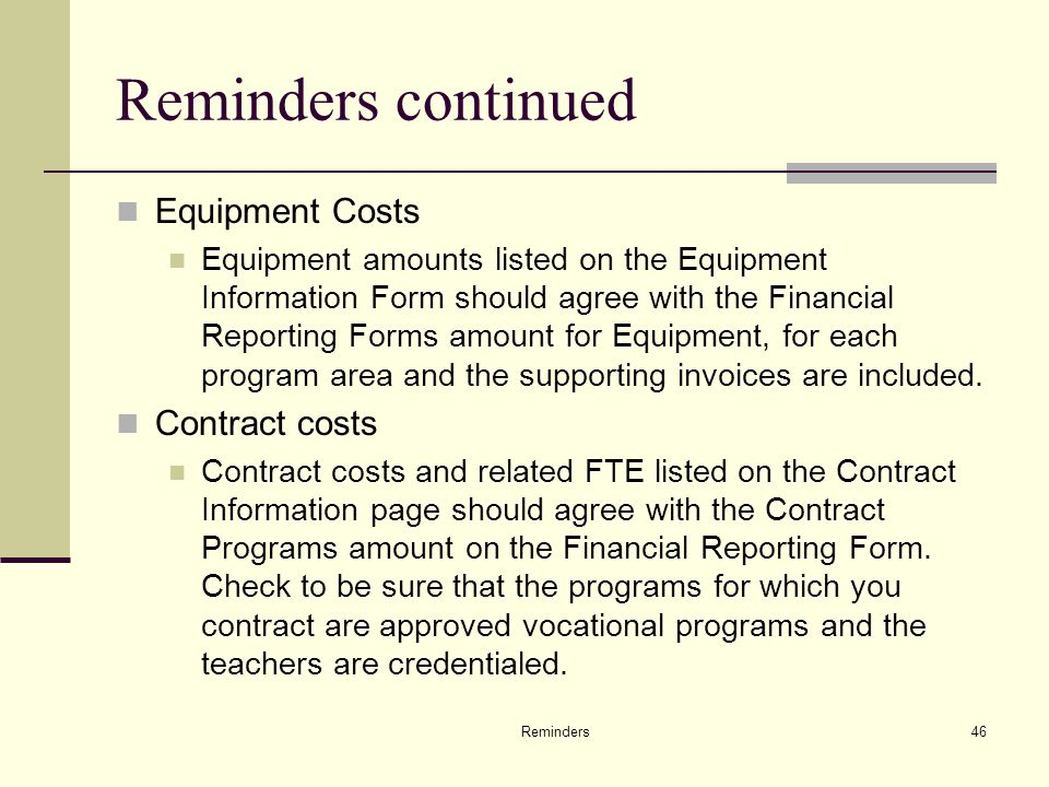 Reminders46 Reminders continued Equipment Costs Equipment amounts listed on the Equipment Information Form should agree with the Financial Reporting Forms amount for Equipment, for each program area and the supporting invoices are included.