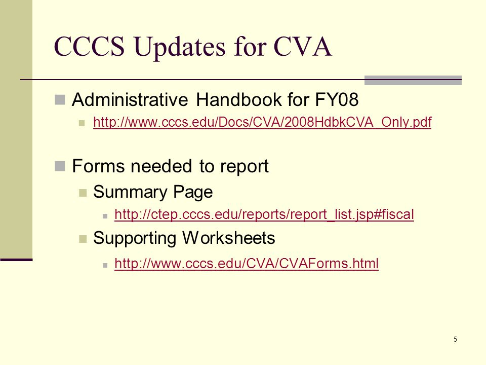 5 CCCS Updates for CVA Administrative Handbook for FY08 http://www.cccs.edu/Docs/CVA/2008HdbkCVA_Only.pdf Forms needed to report Summary Page http://ctep.cccs.edu/reports/report_list.jsp#fiscal Supporting Worksheets http://www.cccs.edu/CVA/CVAForms.html