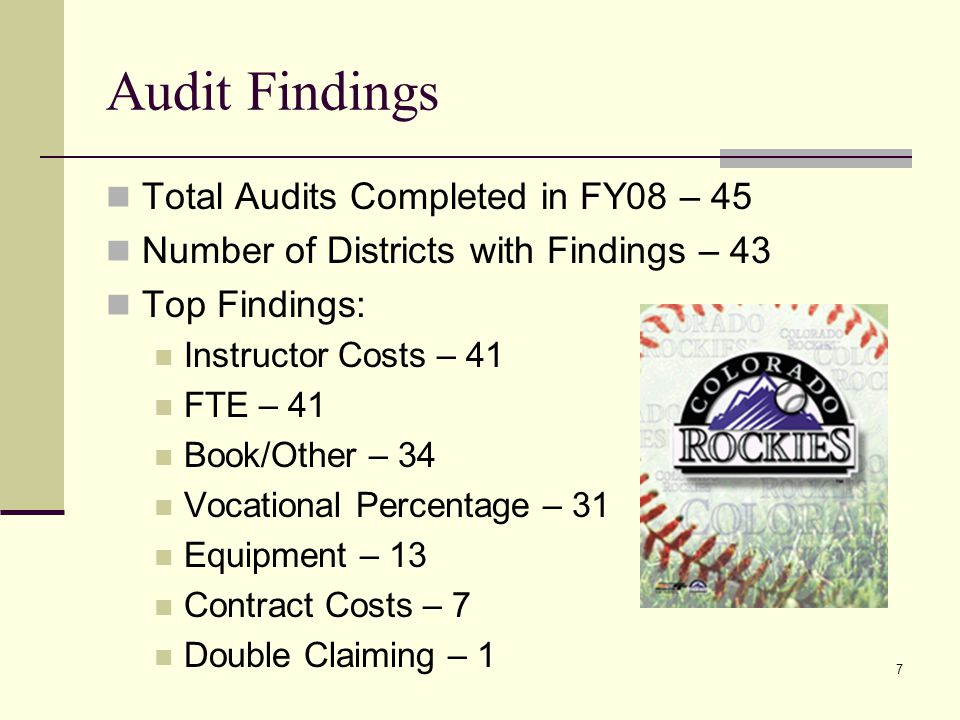 7 Audit Findings Total Audits Completed in FY08 – 45 Number of Districts with Findings – 43 Top Findings: Instructor Costs – 41 FTE – 41 Book/Other – 34 Vocational Percentage – 31 Equipment – 13 Contract Costs – 7 Double Claiming – 1