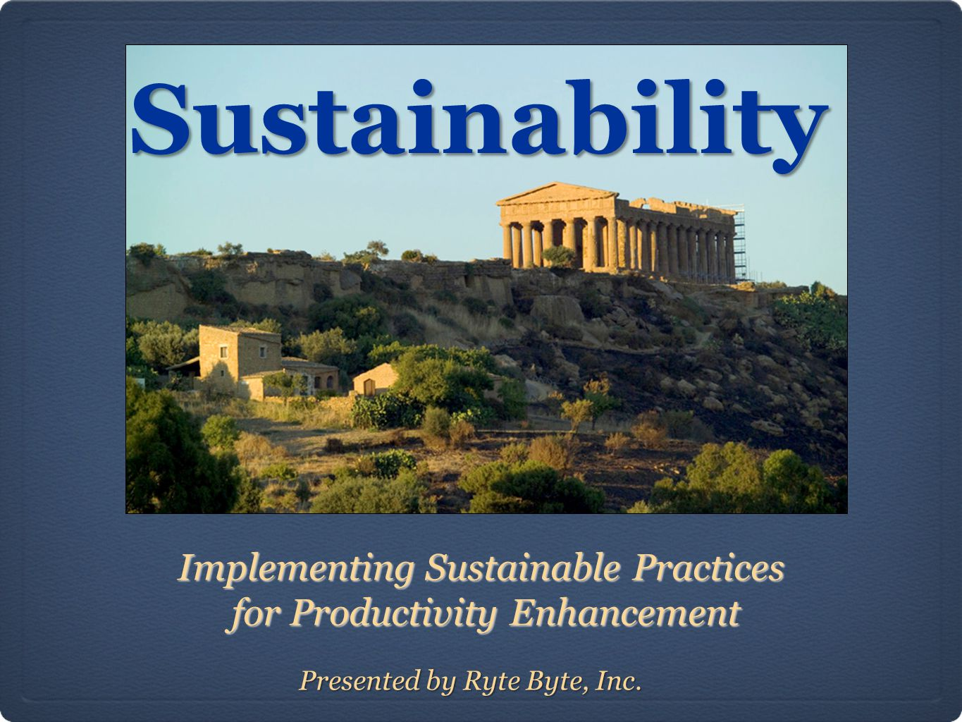 Sustainability Implementing Sustainable Practices for Productivity Enhancement for Productivity Enhancement Presented by Ryte Byte, Inc.